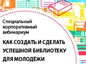 Корпоративный вебинариум «Как создать исделать успешной молодежную библиотеку»
